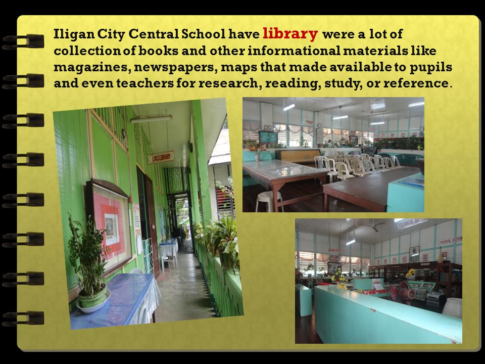 Iligan City Central School have library were a lot of collection of books and other informational materials like magazines, newspapers, maps that made available to pupils and even teachers for research, reading, study, or reference.