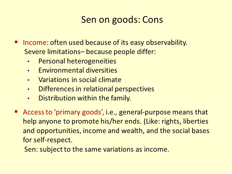 Sen on goods: Cons Income: often used because of its easy observability. Severe limitations– because people differ: