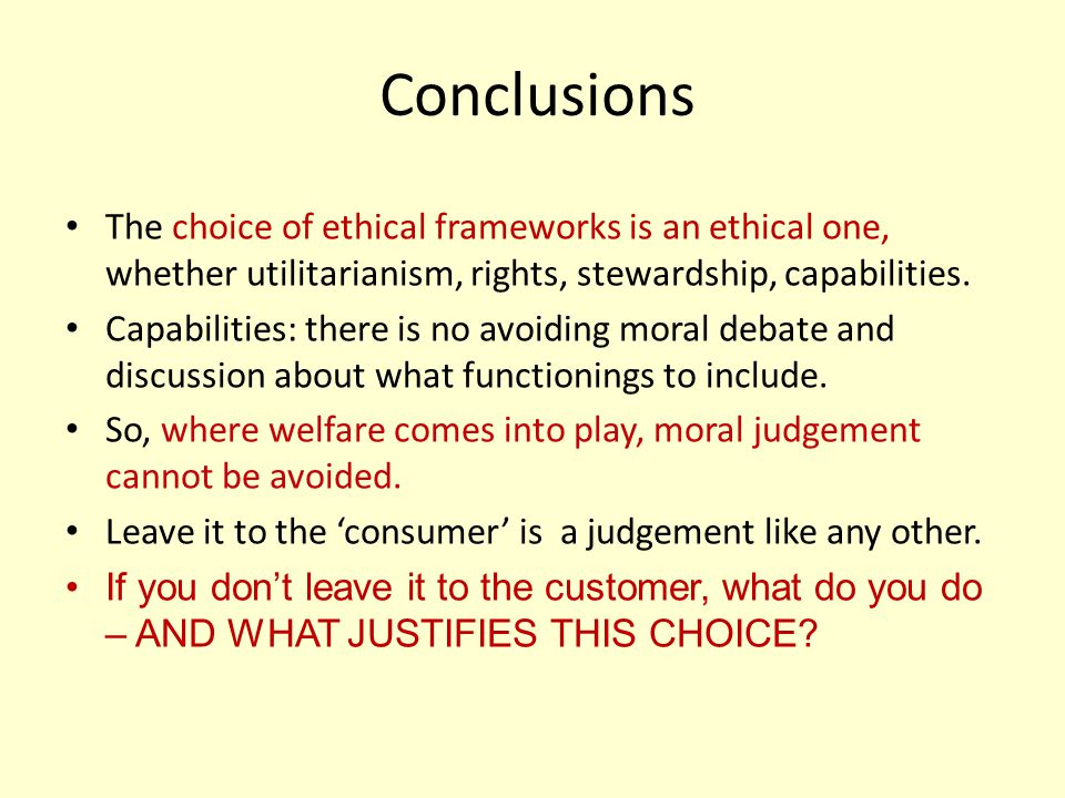 Conclusions The choice of ethical frameworks is an ethical one, whether utilitarianism, rights, stewardship, capabilities.