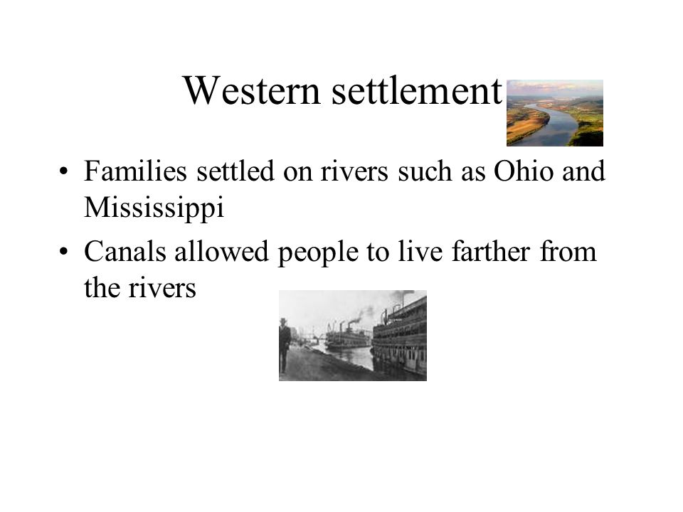 Western settlement Families settled on rivers such as Ohio and Mississippi.