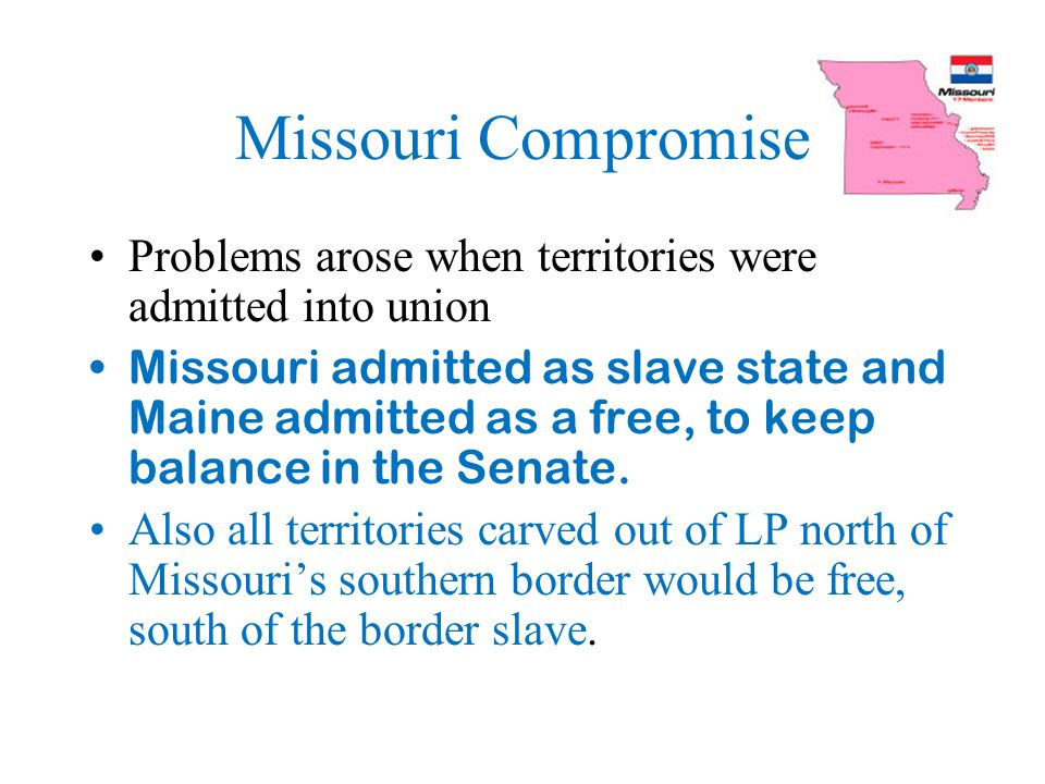 Missouri Compromise Problems arose when territories were admitted into union.