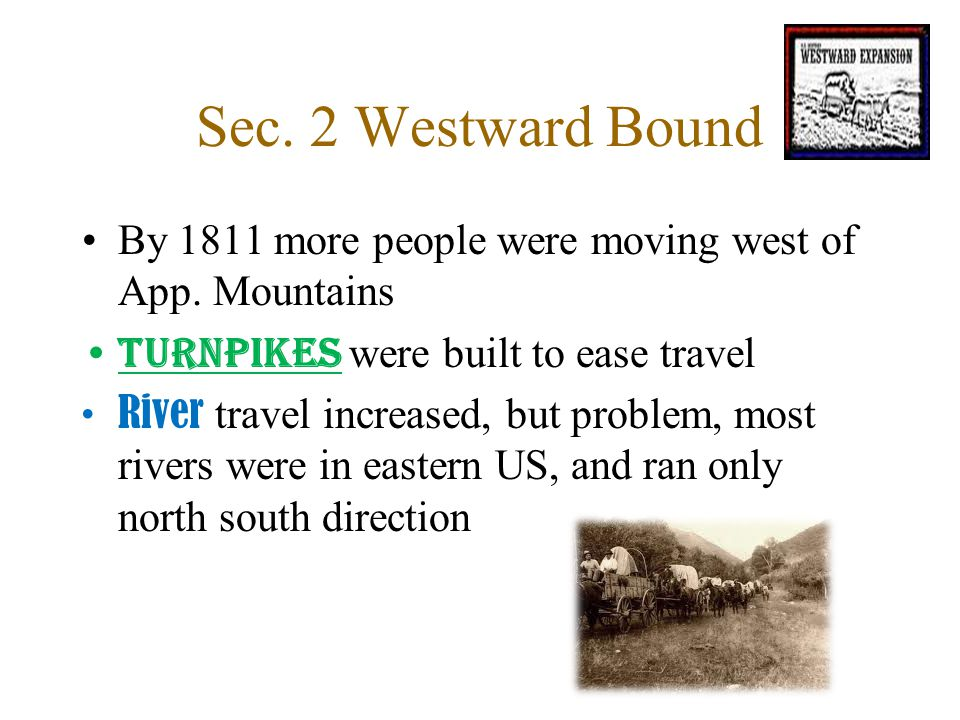 Sec. 2 Westward Bound By 1811 more people were moving west of App. Mountains. Turnpikes were built to ease travel.