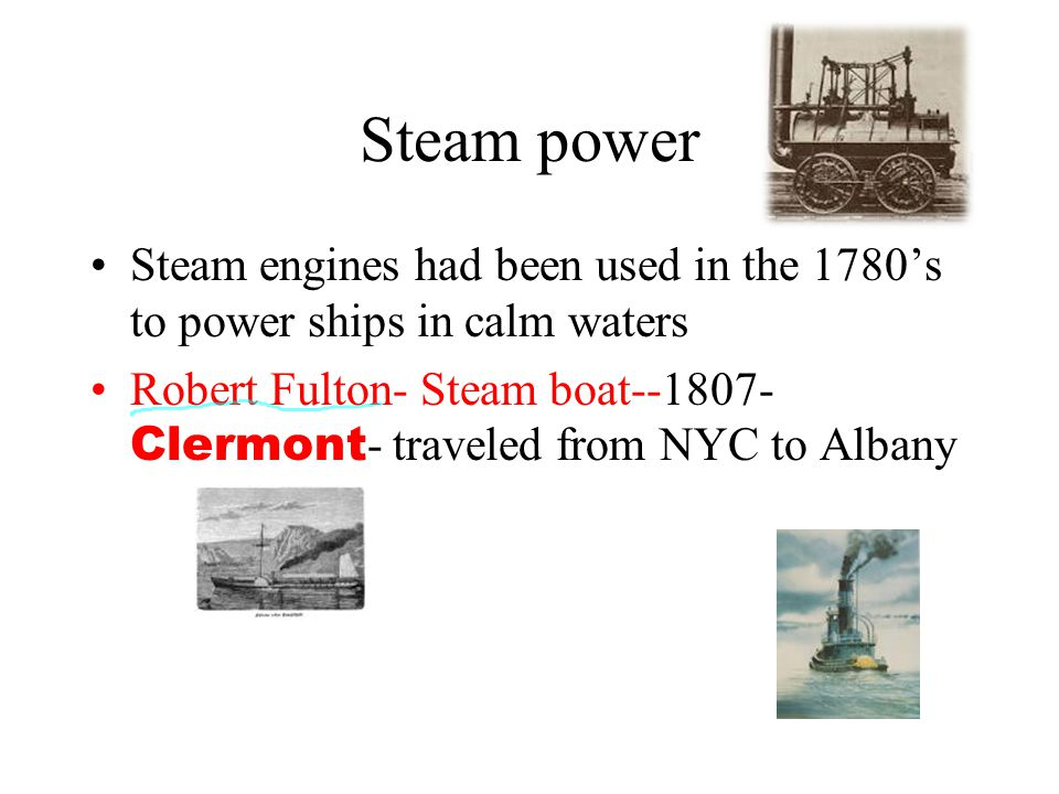 Steam power Steam engines had been used in the 1780's to power ships in calm waters.