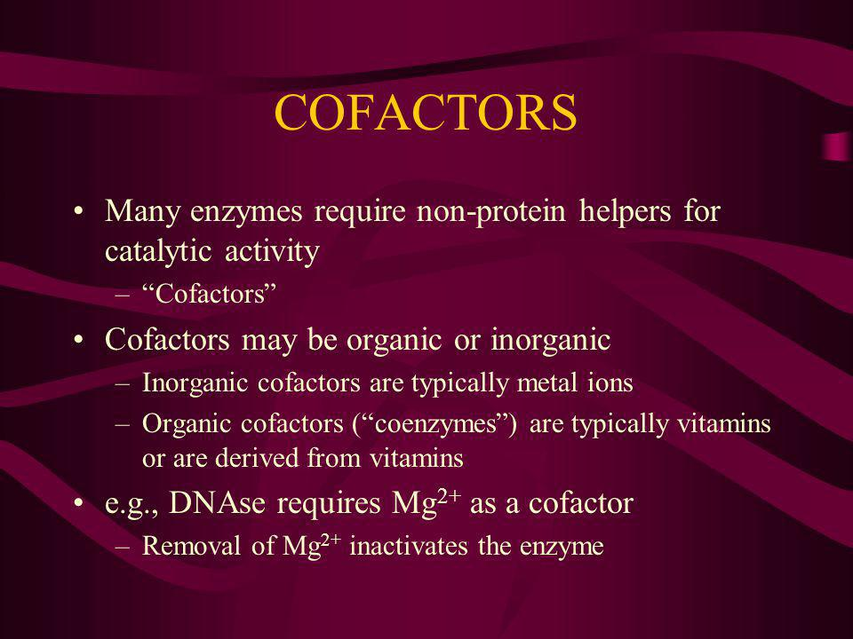 COFACTORS Many enzymes require non-protein helpers for catalytic activity. Cofactors Cofactors may be organic or inorganic.
