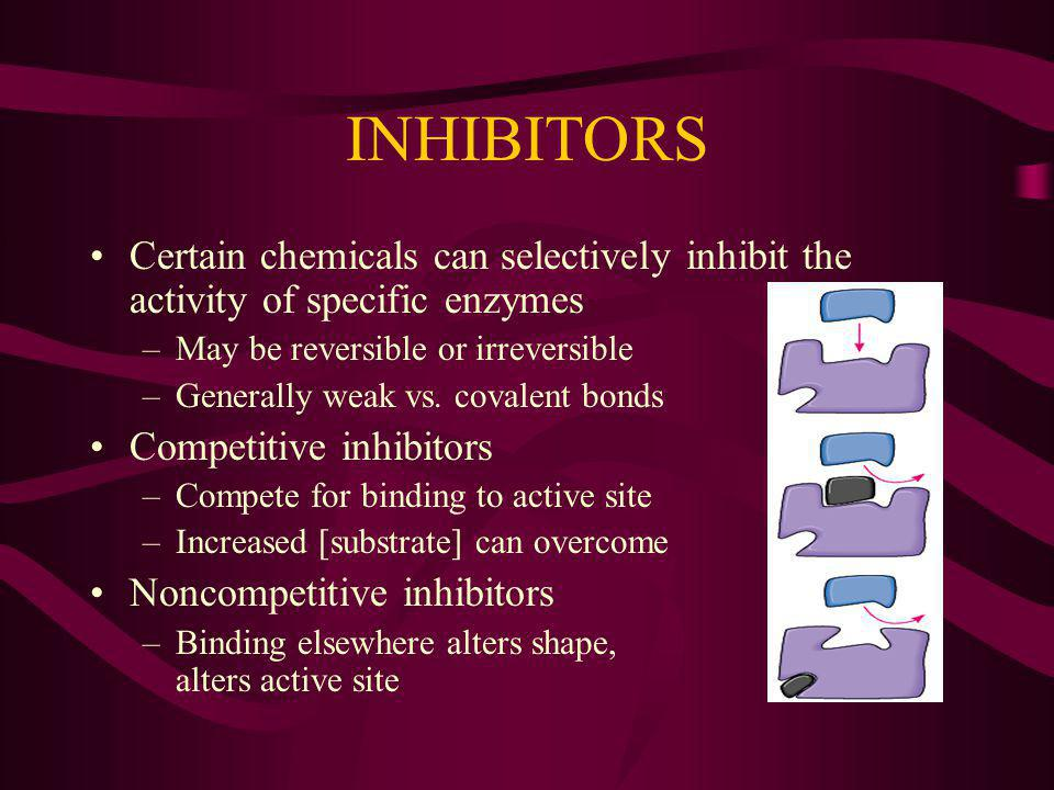 INHIBITORS Certain chemicals can selectively inhibit the activity of specific enzymes. May be reversible or irreversible.