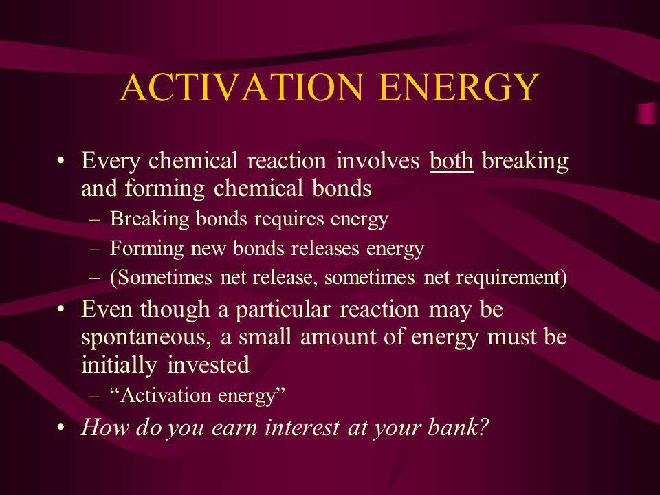 ACTIVATION ENERGY Every chemical reaction involves both breaking and forming chemical bonds. Breaking bonds requires energy.