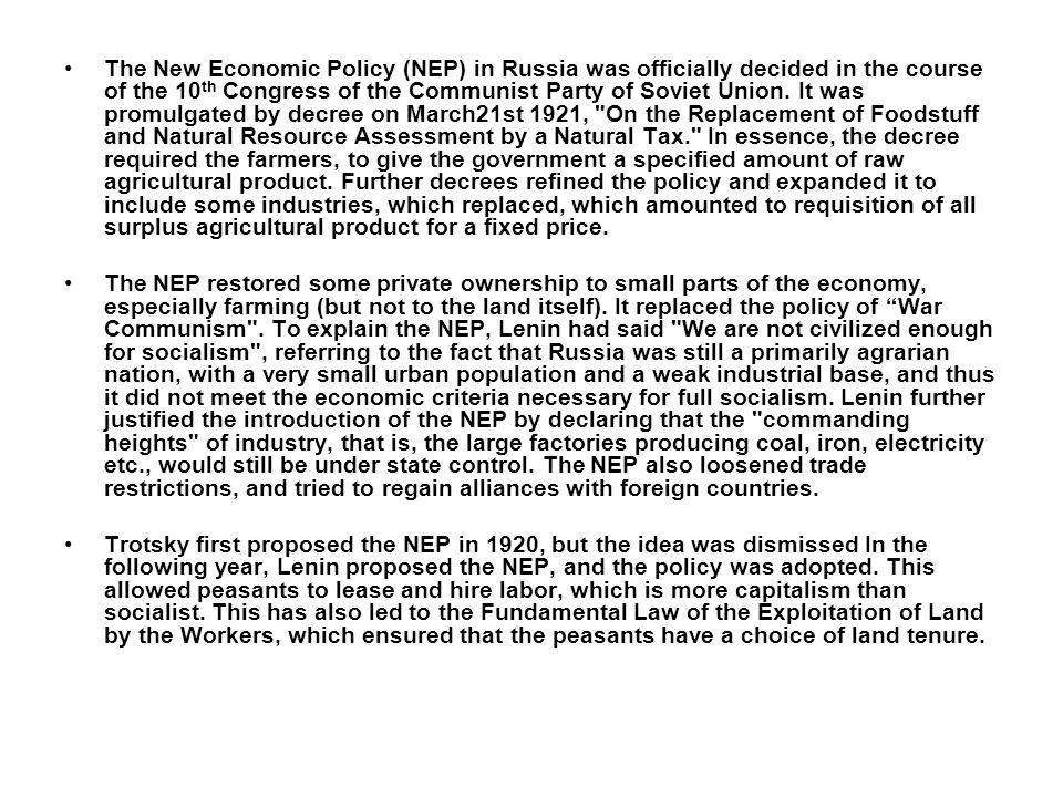 The New Economic Policy (NEP) in Russia was officially decided in the course of the 10th Congress of the Communist Party of Soviet Union. It was promulgated by decree on March21st 1921, On the Replacement of Foodstuff and Natural Resource Assessment by a Natural Tax. In essence, the decree required the farmers, to give the government a specified amount of raw agricultural product. Further decrees refined the policy and expanded it to include some industries, which replaced, which amounted to requisition of all surplus agricultural product for a fixed price.