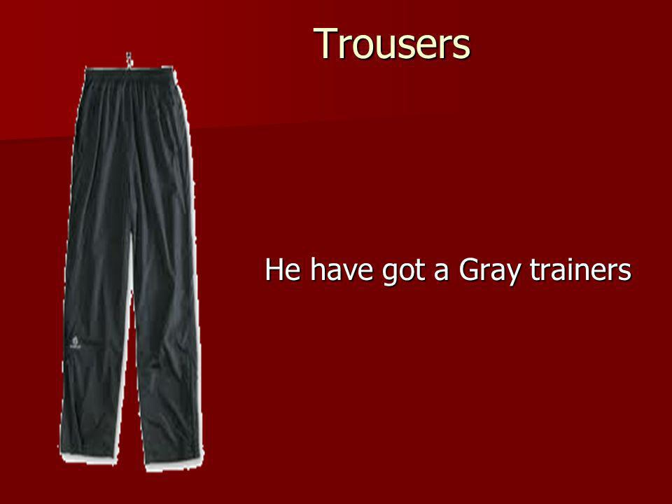 Trousers He have got a Gray trainers