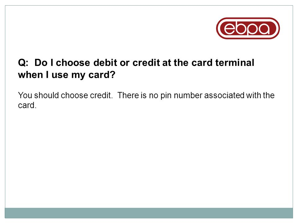 Q: Do I choose debit or credit at the card terminal when I use my card