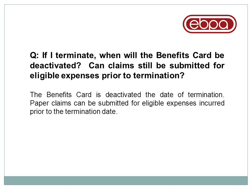 Q: If I terminate, when will the Benefits Card be deactivated