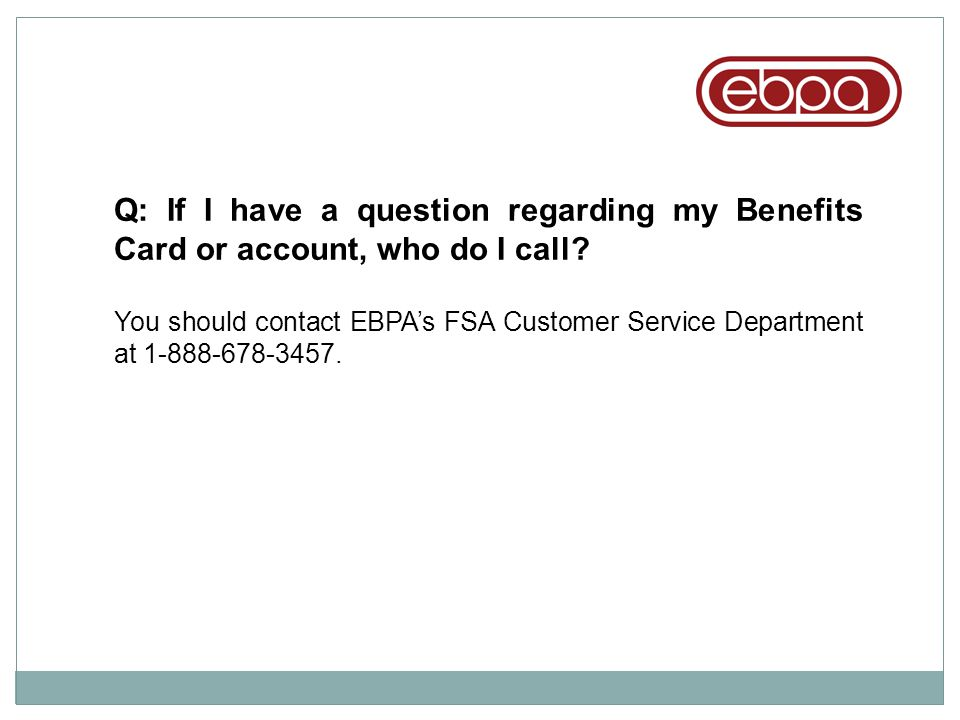 Q: If I have a question regarding my Benefits Card or account, who do I call