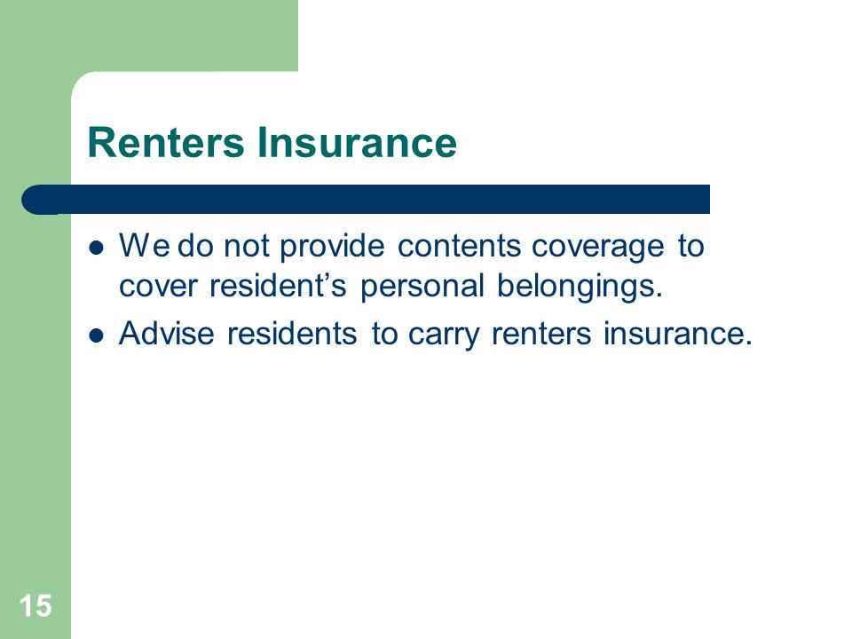Renters Insurance We do not provide contents coverage to cover resident's personal belongings. Advise residents to carry renters insurance.