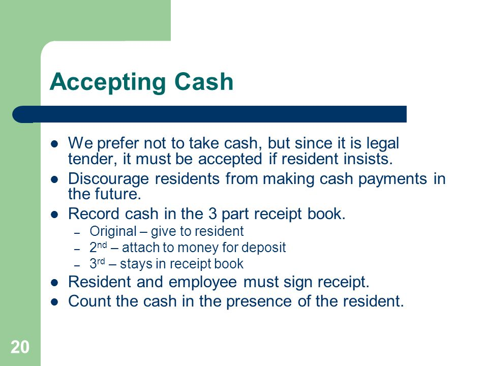 Accepting Cash We prefer not to take cash, but since it is legal tender, it must be accepted if resident insists.