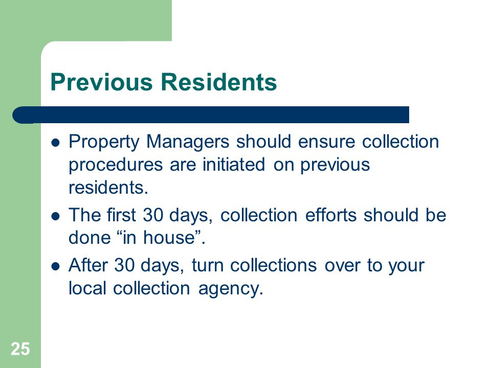 Previous Residents Property Managers should ensure collection procedures are initiated on previous residents.