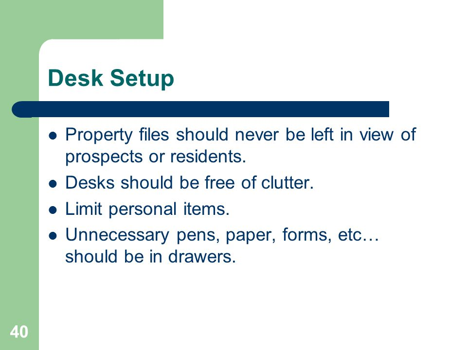 Desk Setup Property files should never be left in view of prospects or residents. Desks should be free of clutter.