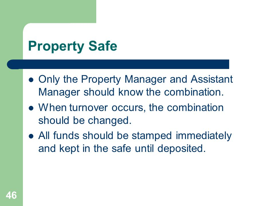 Property Safe Only the Property Manager and Assistant Manager should know the combination. When turnover occurs, the combination should be changed.