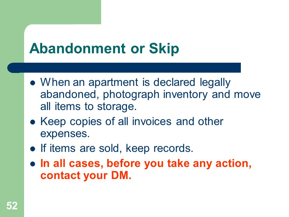 Abandonment or Skip When an apartment is declared legally abandoned, photograph inventory and move all items to storage.