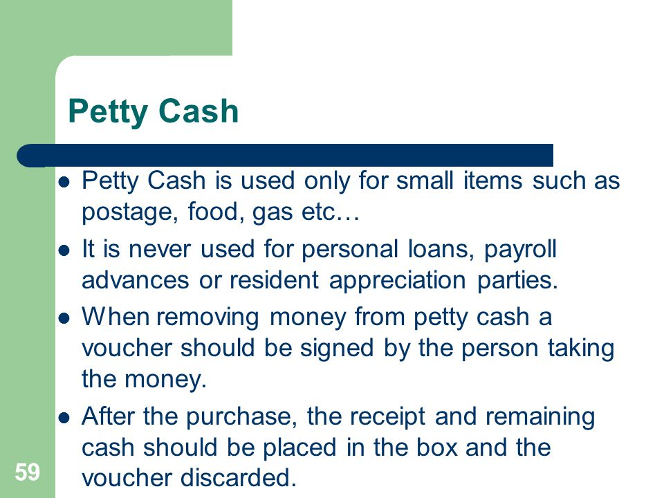 Petty Cash Petty Cash is used only for small items such as postage, food, gas etc…