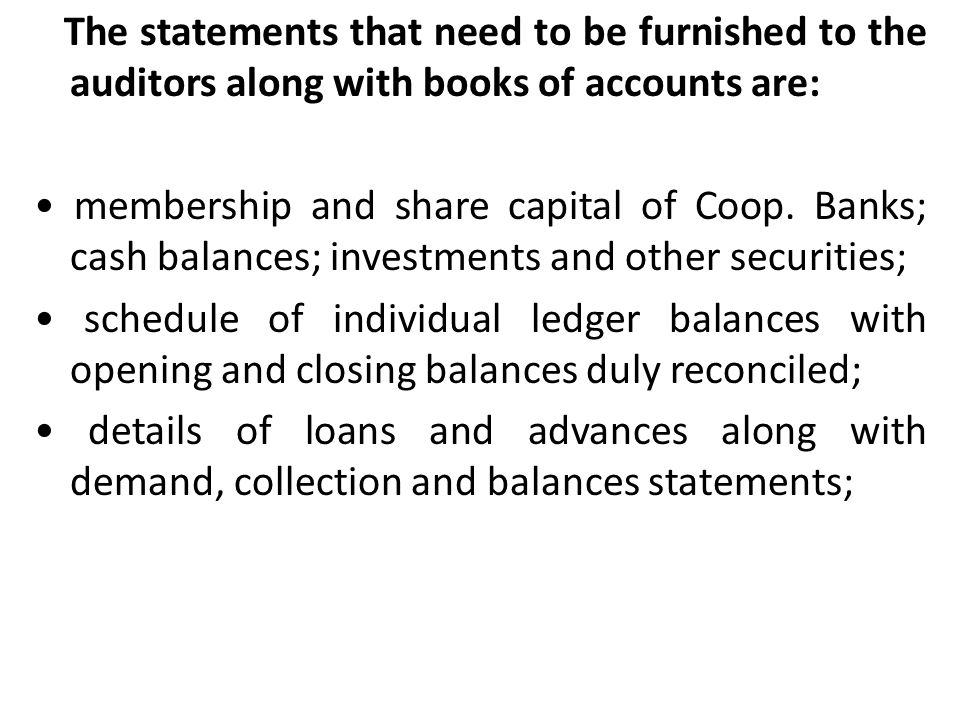 The statements that need to be furnished to the auditors along with books of accounts are: • membership and share capital of Coop.