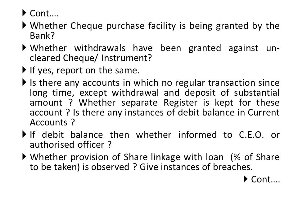 Cont…. Whether Cheque purchase facility is being granted by the Bank Whether withdrawals have been granted against un-cleared Cheque/ Instrument