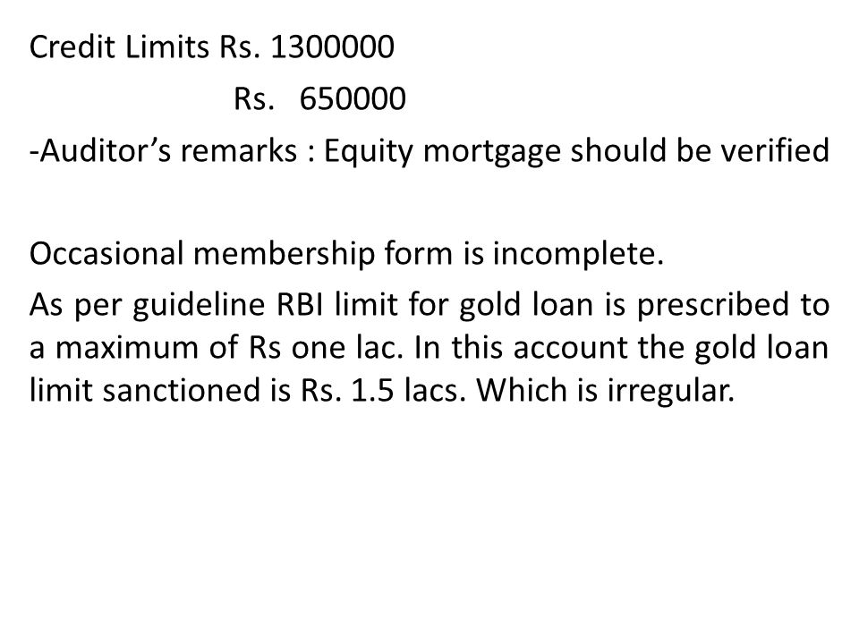 Credit Limits Rs. 1300000 Rs. 650000. -Auditor's remarks : Equity mortgage should be verified. Occasional membership form is incomplete.