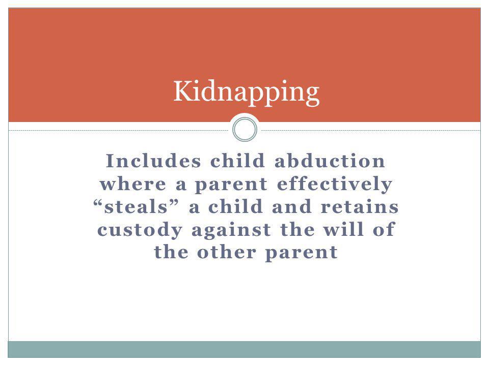 Kidnapping Includes child abduction where a parent effectively steals a child and retains custody against the will of the other parent.