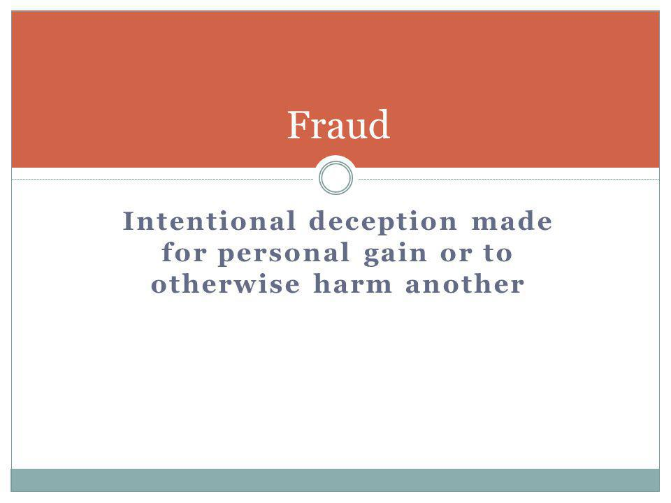 Fraud Intentional deception made for personal gain or to otherwise harm another