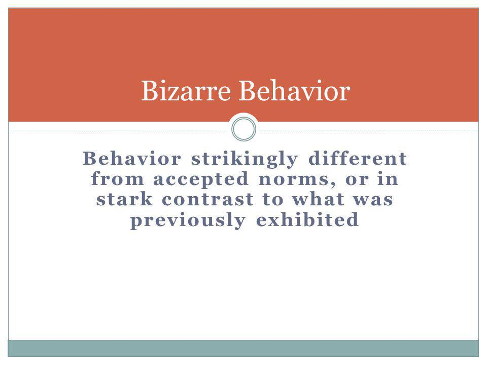 Bizarre Behavior Behavior strikingly different from accepted norms, or in stark contrast to what was previously exhibited.