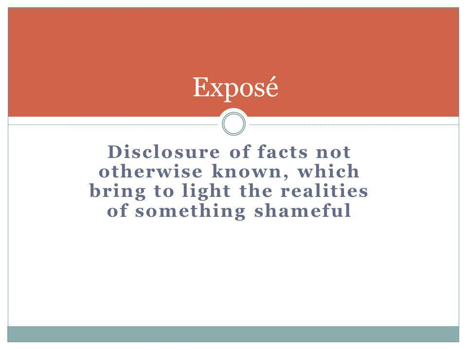 Exposé Disclosure of facts not otherwise known, which bring to light the realities of something shameful.