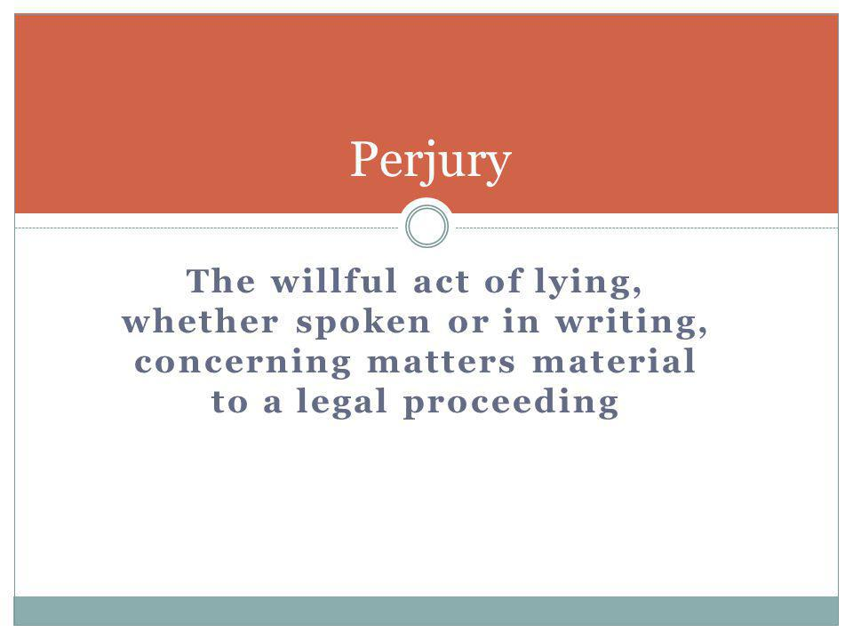 Perjury The willful act of lying, whether spoken or in writing, concerning matters material to a legal proceeding.