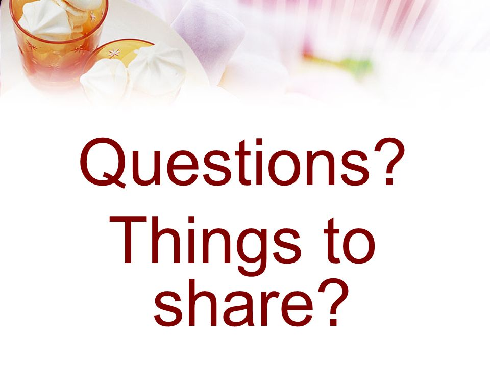 Questions Things to share