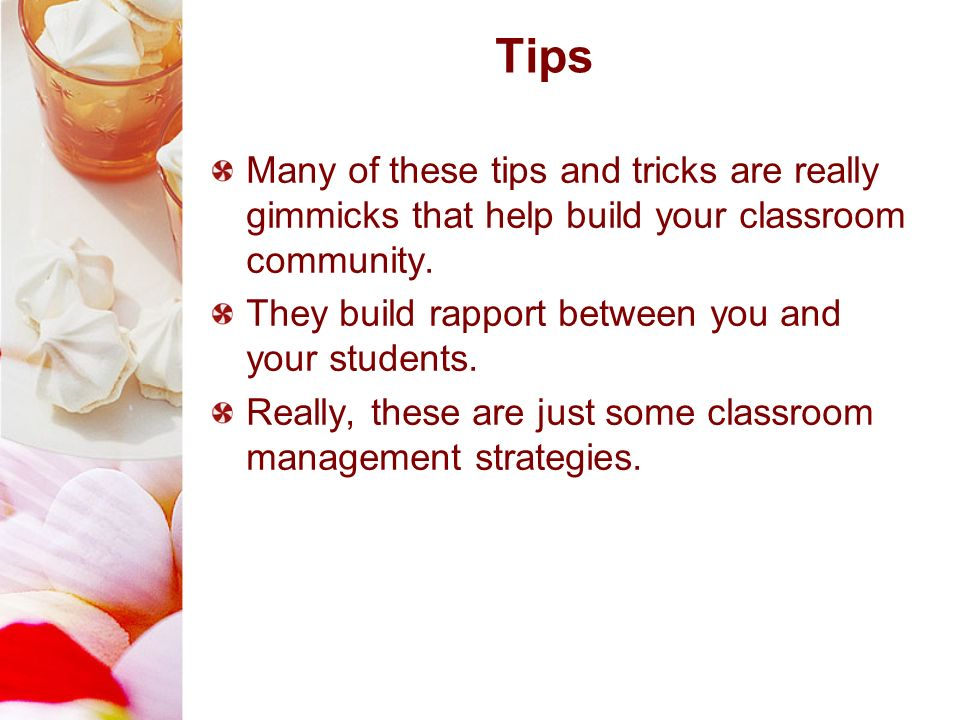 Tips Many of these tips and tricks are really gimmicks that help build your classroom community. They build rapport between you and your students.