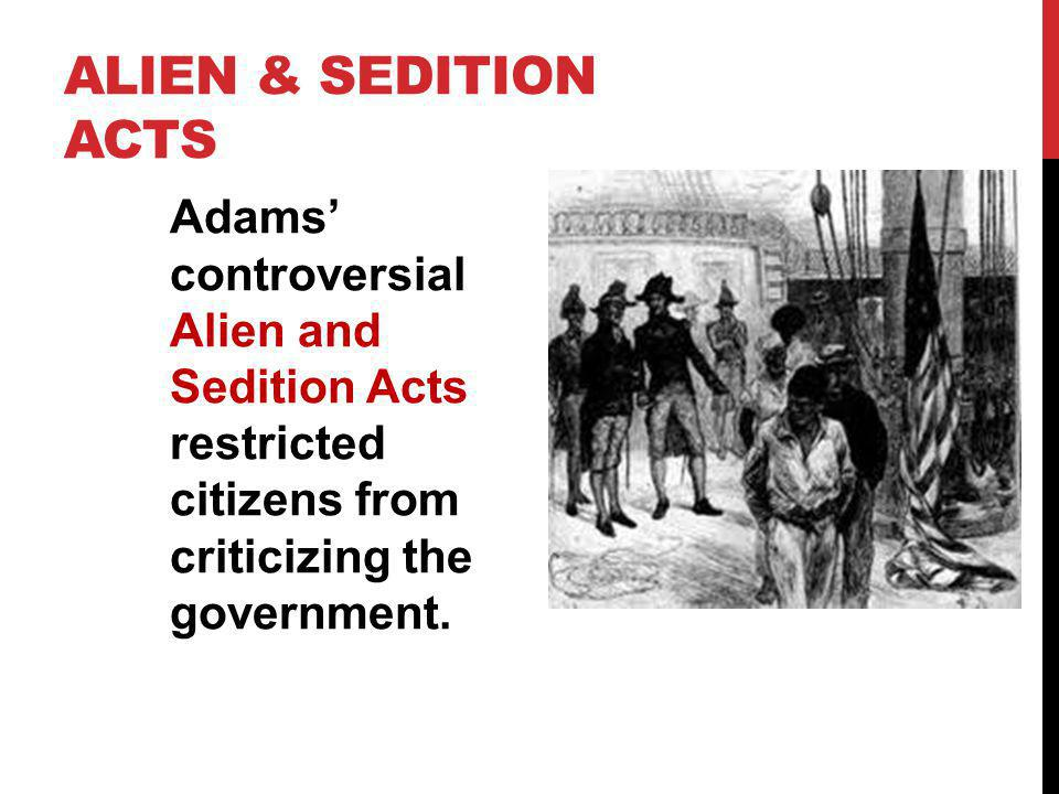 Alien & Sedition Acts Adams' controversial Alien and Sedition Acts restricted citizens from criticizing the government.