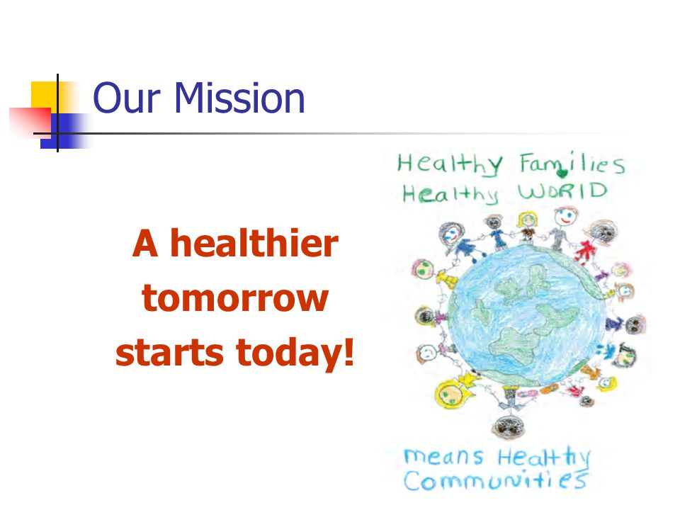 Our Mission A healthier tomorrow starts today!