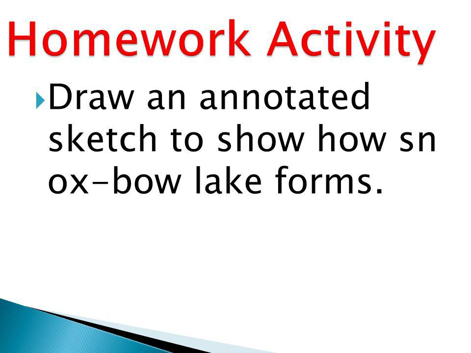 Homework Activity Draw an annotated sketch to show how sn ox-bow lake forms.