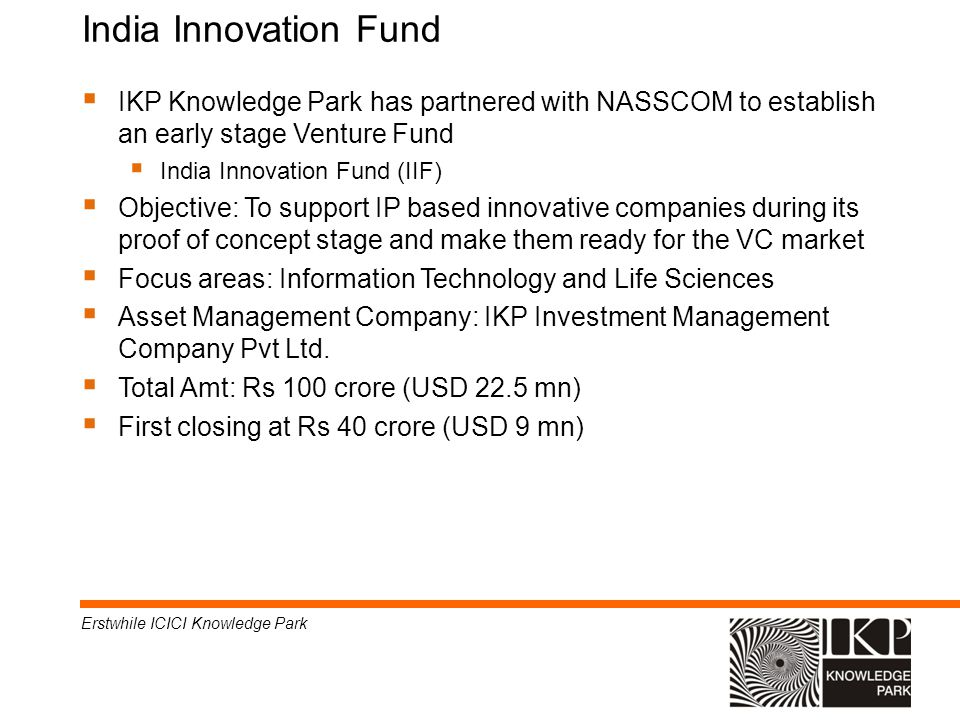 * * India Innovation Fund. 07/16/96. 07/16/96. IKP Knowledge Park has partnered with NASSCOM to establish an early stage Venture Fund.