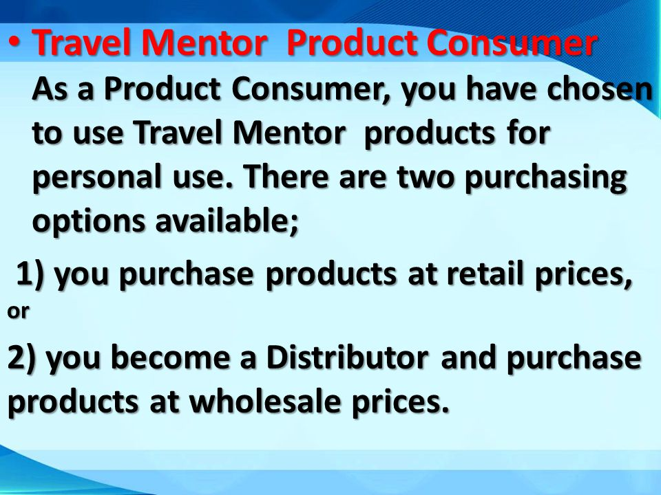 Travel Mentor Product Consumer As a Product Consumer, you have chosen to use Travel Mentor products for personal use. There are two purchasing options available;