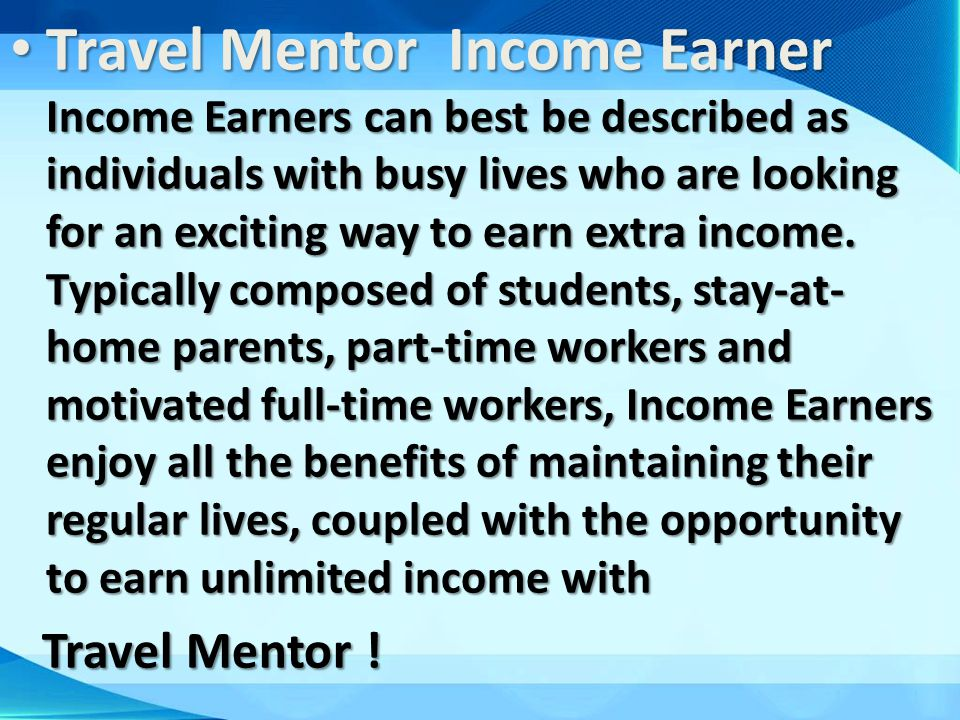 Travel Mentor Income Earner Income Earners can best be described as individuals with busy lives who are looking for an exciting way to earn extra income. Typically composed of students, stay-at-home parents, part-time workers and motivated full-time workers, Income Earners enjoy all the benefits of maintaining their regular lives, coupled with the opportunity to earn unlimited income with