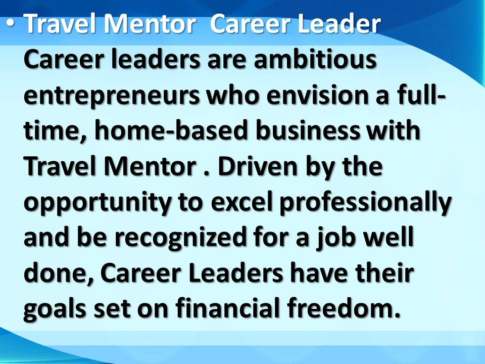 Travel Mentor Career Leader Career leaders are ambitious entrepreneurs who envision a full-time, home-based business with Travel Mentor .