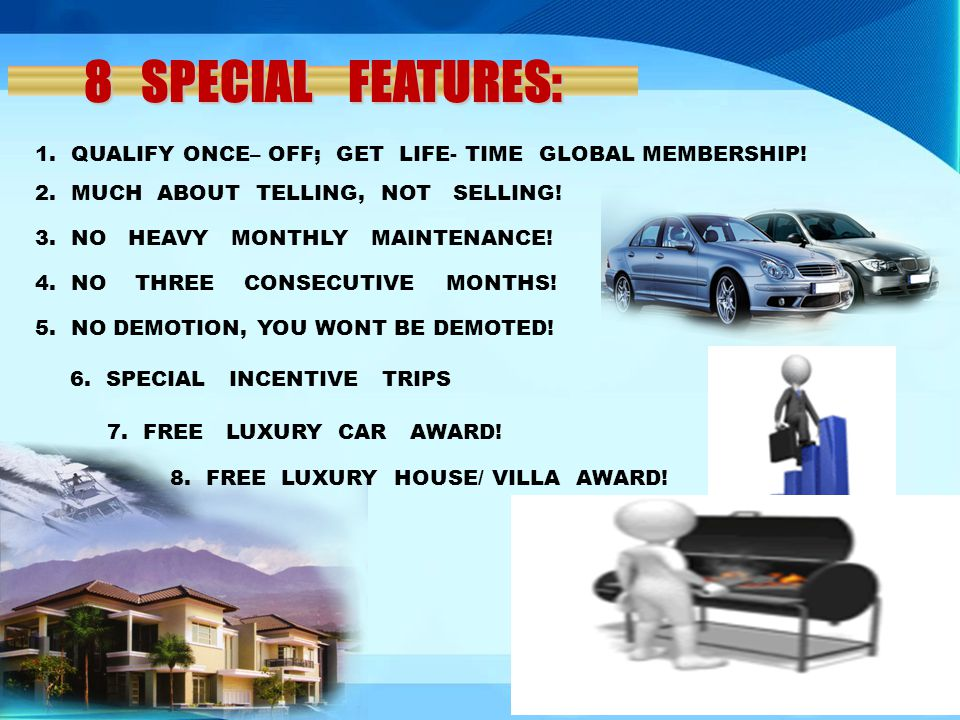 8 SPECIAL FEATURES: 1. QUALIFY ONCE– OFF; GET LIFE- TIME GLOBAL MEMBERSHIP! 2. MUCH ABOUT TELLING, NOT SELLING!
