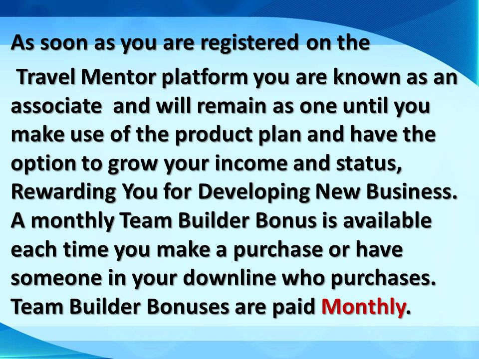 As soon as you are registered on the Travel Mentor platform you are known as an associate and will remain as one until you make use of the product plan and have the option to grow your income and status, Rewarding You for Developing New Business.