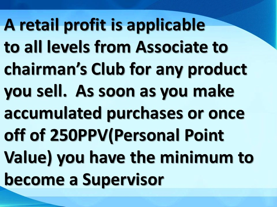 A retail profit is applicable to all levels from Associate to chairman's Club for any product you sell.