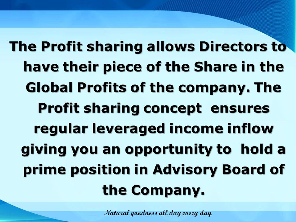 The Profit sharing allows Directors to have their piece of the Share in the Global Profits of the company. The Profit sharing concept ensures regular leveraged income inflow giving you an opportunity to hold a prime position in Advisory Board of the Company.
