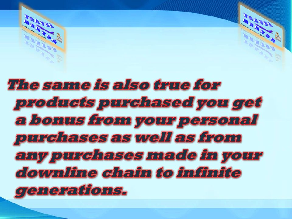 The same is also true for products purchased you get a bonus from your personal purchases as well as from any purchases made in your downline chain to infinite generations.