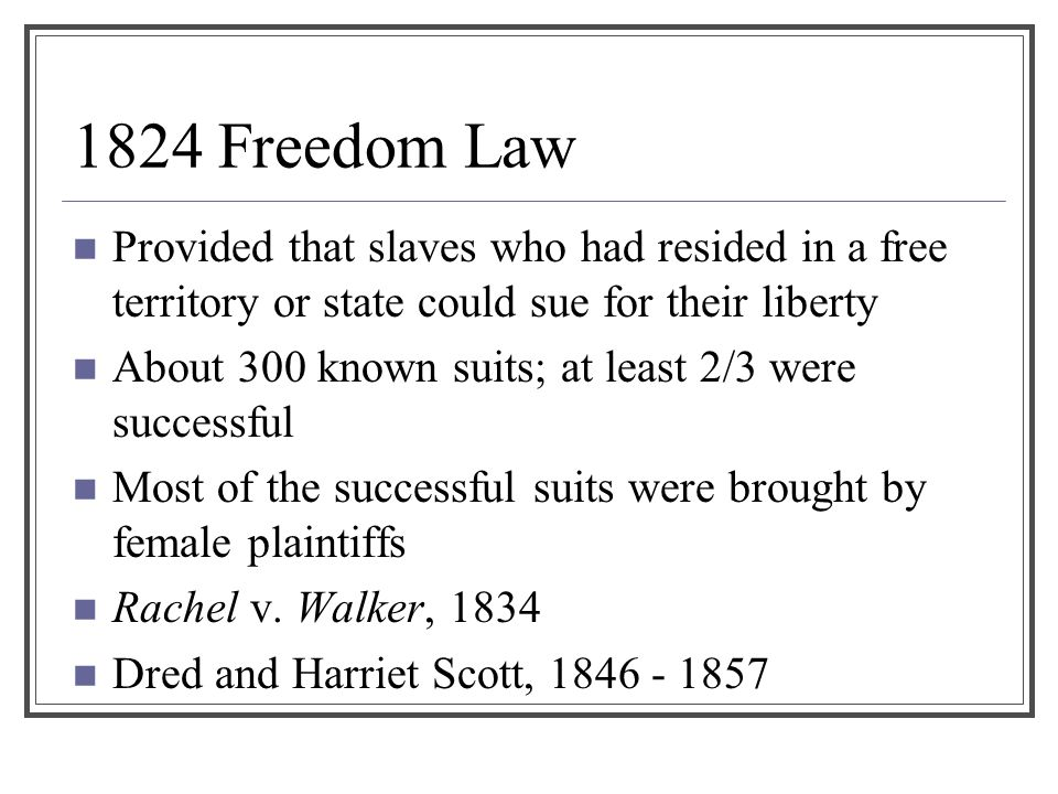 1824 Freedom Law Provided that slaves who had resided in a free territory or state could sue for their liberty.