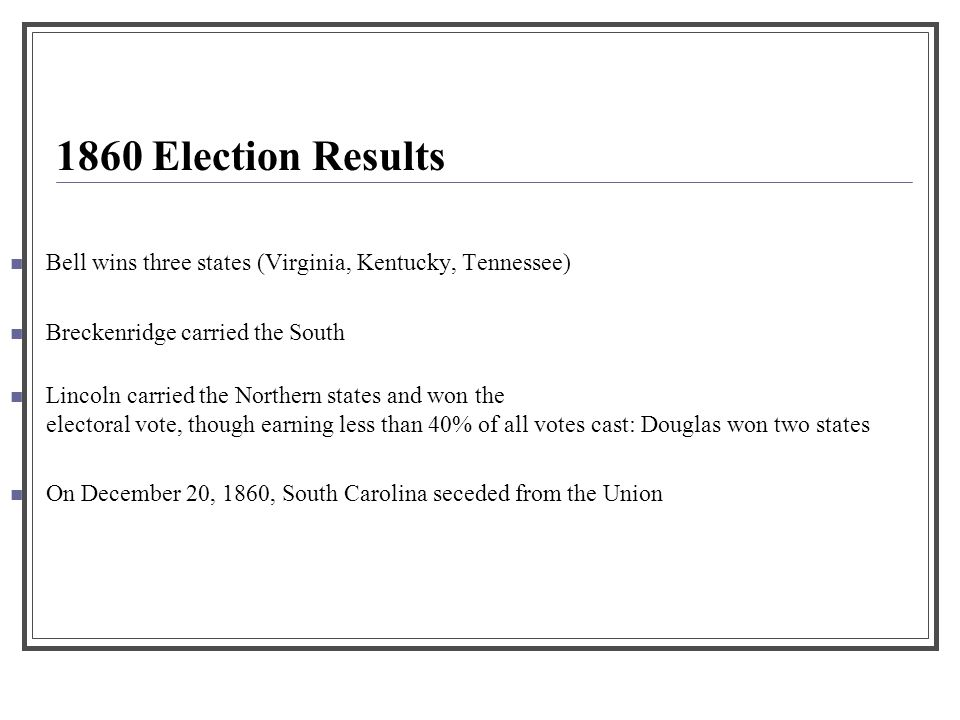 1860 Election Results. Bell wins three states (Virginia, Kentucky, Tennessee) Breckenridge carried the South.