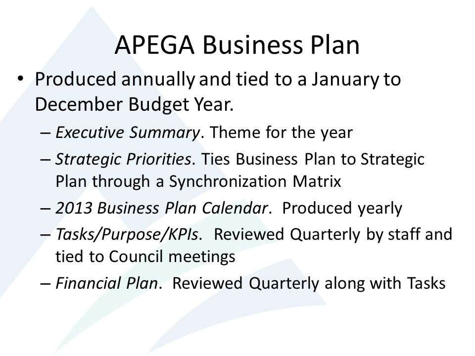 APEGA Business Plan Produced annually and tied to a January to December Budget Year. Executive Summary. Theme for the year.
