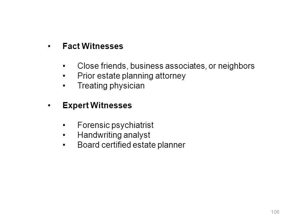 Fact Witnesses Close friends, business associates, or neighbors. Prior estate planning attorney. Treating physician.
