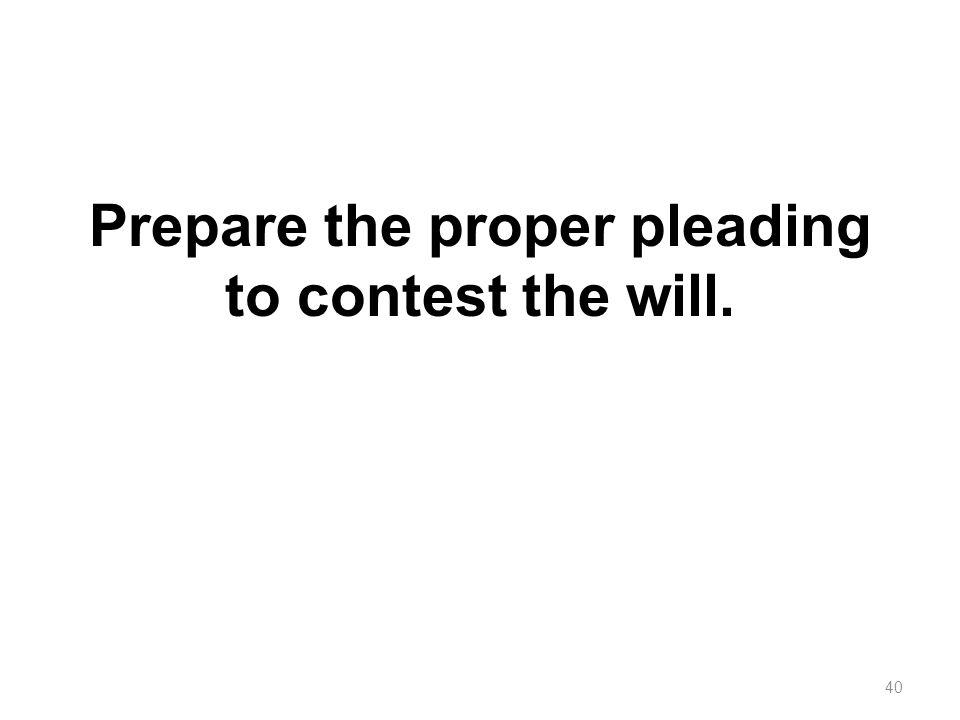Prepare the proper pleading to contest the will.