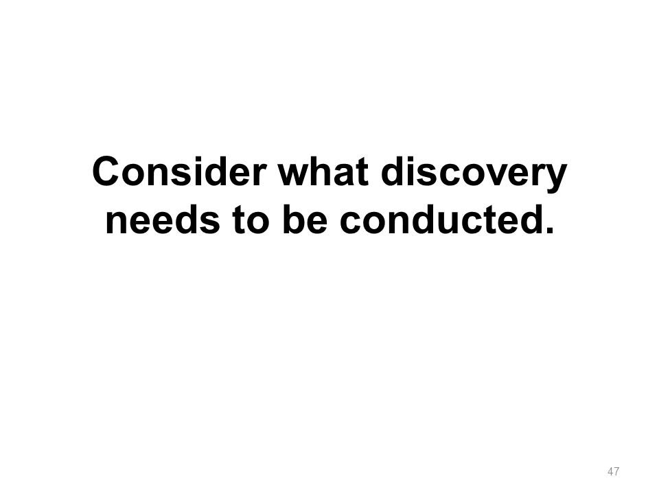 Consider what discovery needs to be conducted.